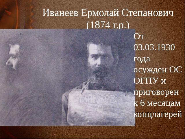 Иванеев Ермолай Степанович (1874 г.р.) От 03.03.1930 года осужден ОС ОГПУ и п...