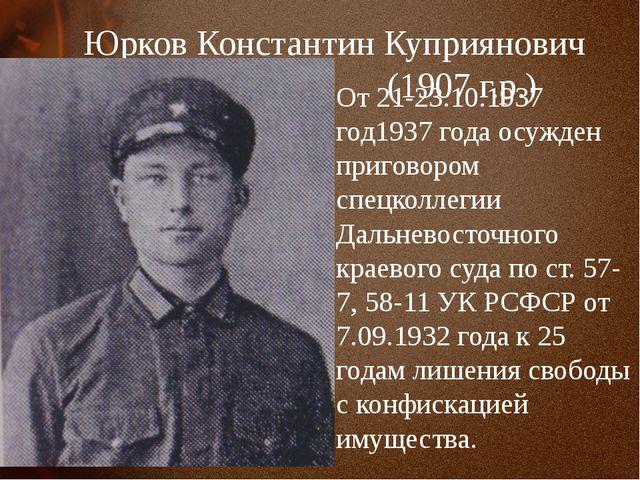 Юрков Константин Куприянович (1907 г.р.) От 21-23.10.1937 год1937 года осужде...