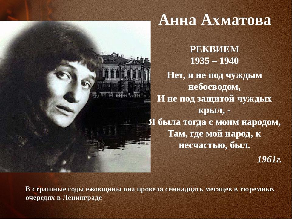 Анна Ахматова РЕКВИЕМ 1935 – 1940 Нет, и не под чуждым небосводом, И не под...