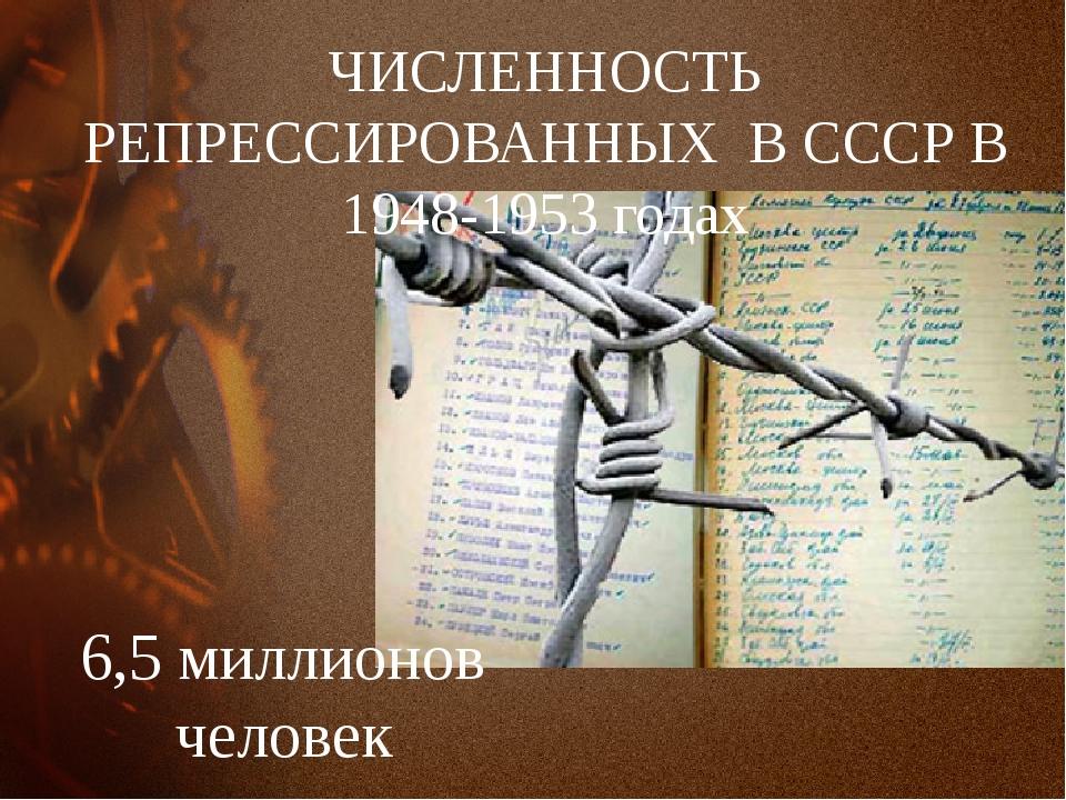 ЧИСЛЕННОСТЬ РЕПРЕССИРОВАННЫХ В СССР В 1948-1953 годах 6,5 миллионов человек