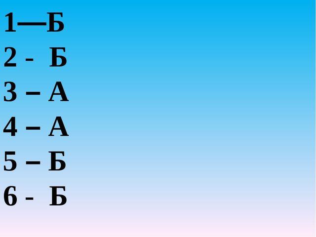 1—Б 2 - Б 3 – А 4 – А 5 – Б 6 - Б