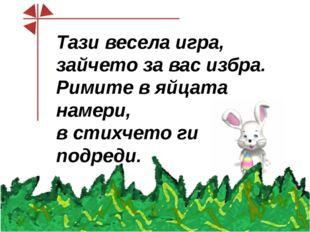 Тази весела игра, зайчето за вас избра. Римите в яйцата намери, в стихчето г