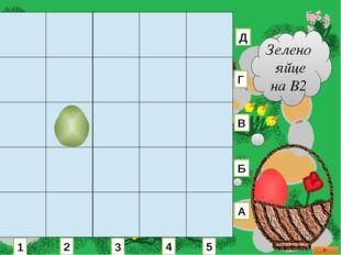 Зелено яйце на В2 1 2 3 4 5 А Б В Г Д