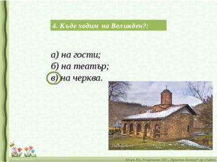 4. Къде ходим на Великден?: а) на гости; б) на театър; в) на черква.