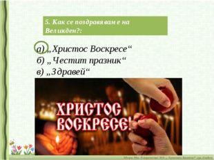 "5. Как се поздравяваме на Великден?: а) ""Христос Воскресе"" б) ""Честит празник"