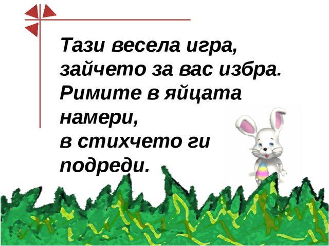 Тази весела игра, зайчето за вас избра. Римите в яйцата намери, в стихчето г...