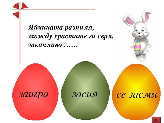 Яйчицата разпиля, между храстите ги свря, закачливо …… заигра засия се засмя
