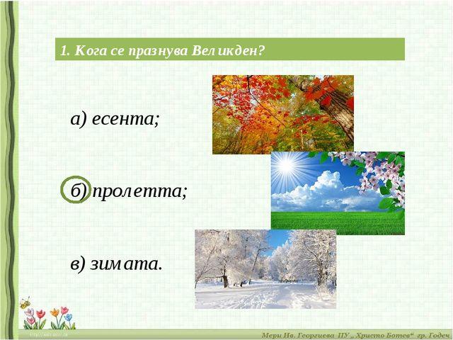 1. Кога се празнува Великден? а) есента; б) пролетта; в) зимата.