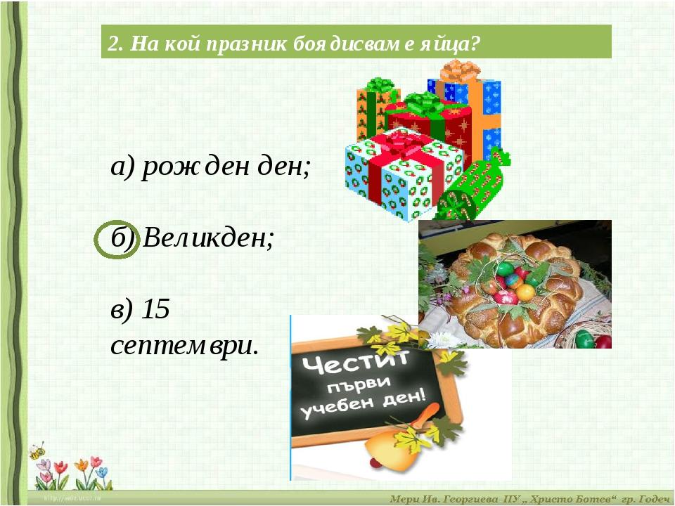 2. На кой празник боядисваме яйца? а) рожден ден; б) Великден; в) 15 септември.