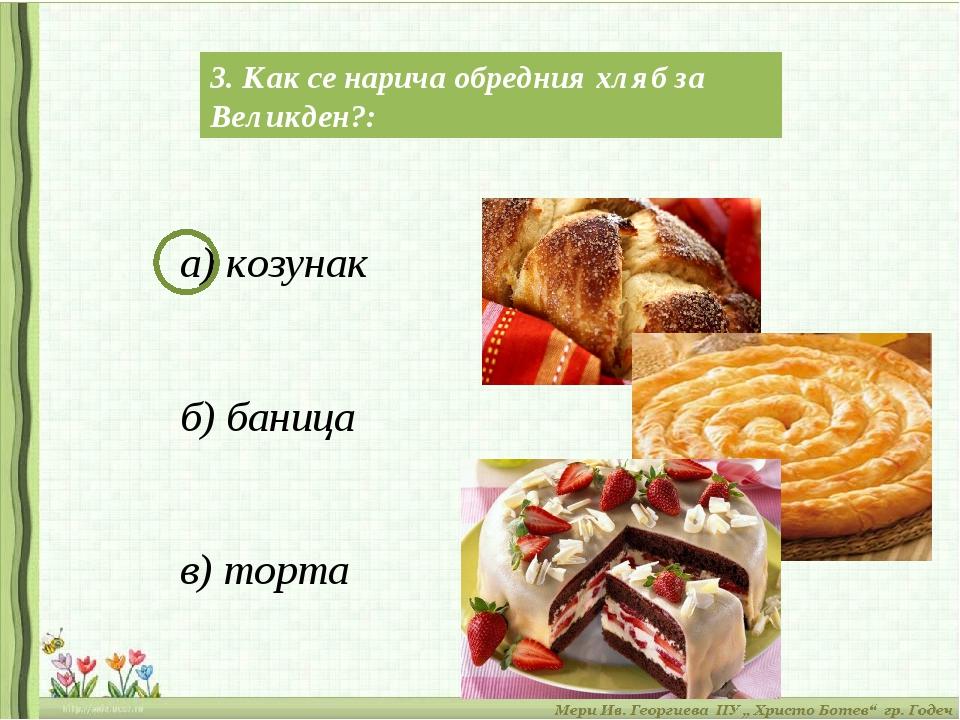 3. Как се нарича обредния хляб за Великден?: а) козунак б) баница в) торта