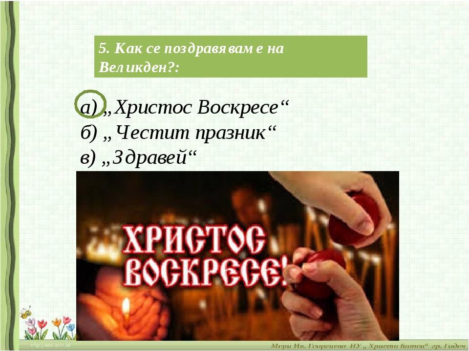 "5. Как се поздравяваме на Великден?: а) ""Христос Воскресе"" б) ""Честит празник..."