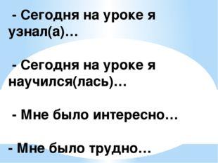 - Сегодня на уроке я узнал(а)… - Сегодня на уроке я научился(лась)… - Мне бы