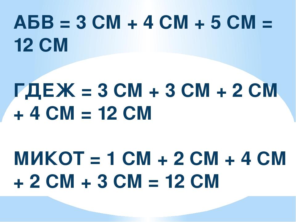 АБВ = 3 СМ + 4 СМ + 5 СМ = 12 СМ ГДЕЖ = 3 СМ + 3 СМ + 2 СМ + 4 СМ = 12 СМ МИК...