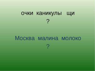 очки каникулы щи ? Москва малина молоко ?
