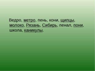 Ведро, метро, пень, кони, щипцы, молоко, Рязань, Сибирь, пенал, пони, школа,