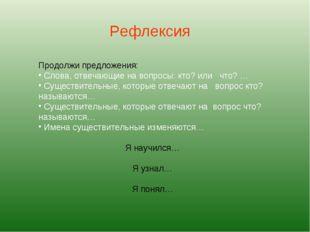 Рефлексия Продолжи предложения: Слова, отвечающие на вопросы: кто? или что? …