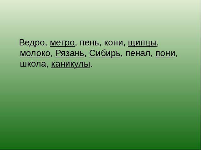 Ведро, метро, пень, кони, щипцы, молоко, Рязань, Сибирь, пенал, пони, школа,...