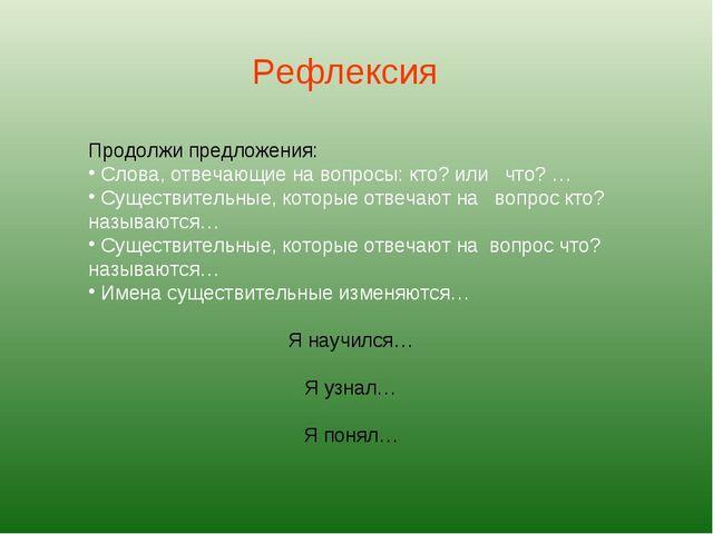Рефлексия Продолжи предложения: Слова, отвечающие на вопросы: кто? или что? …...