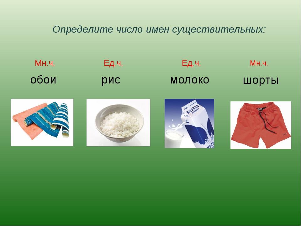 Определите число имен существительных: обои рис молоко шорты Мн.ч. Ед.ч. Ед.ч...