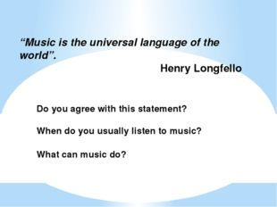"""Music is the universal language of the world"". Henry Longfello Do you agree"