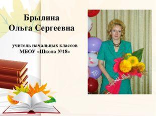 Брылина Ольга Сергеевна учитель начальных классов МБОУ «Школа №18»