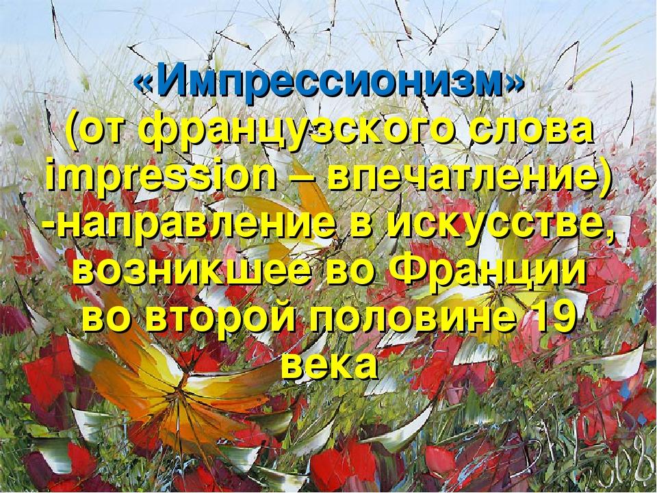 «Импрессионизм» (от французского слова impression – впечатление) -направлени...