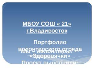 МБОУ СОШ « 21» г.Владивосток Мы – волонтеры! Портфолио волонтерского отряда «