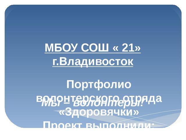МБОУ СОШ « 21» г.Владивосток Мы – волонтеры! Портфолио волонтерского отряда «...