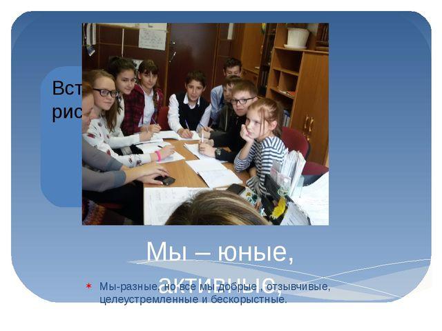 Мы – юные, активные, талантливые, позитивные учащиеся 6 «Б» класса Мы-разные,...