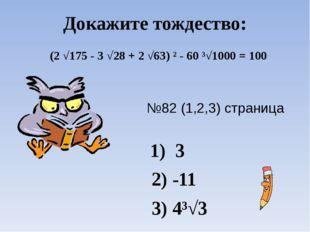 Докажите тождество: №82 (1,2,3) страница 48 1) 3 2) -11 3) 4³√3 (2 √175 - 3 √