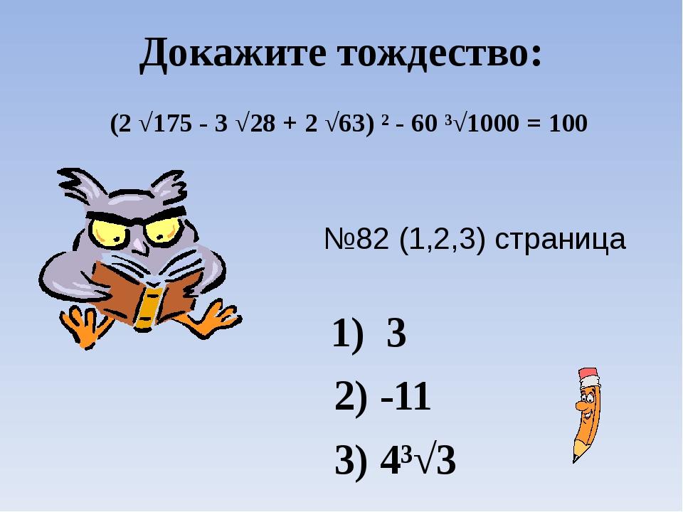 Докажите тождество: №82 (1,2,3) страница 48 1) 3 2) -11 3) 4³√3 (2 √175 - 3 √...