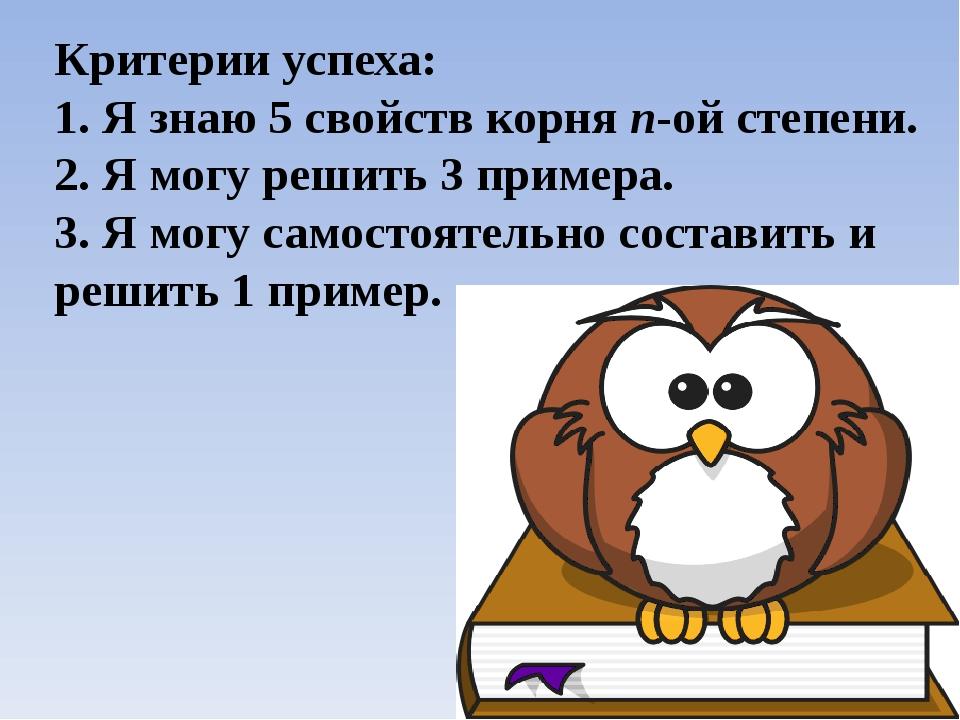 Критерии успеха: 1. Я знаю 5 свойств корня п-ой степени. 2. Я могу решить 3 п...