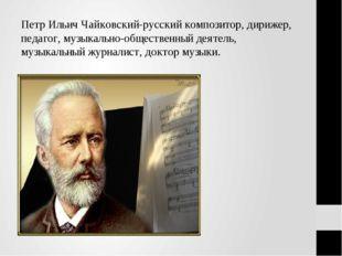 Петр Ильич Чайковский-русский композитор, дирижер, педагог, музыкально-общест