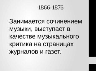 1866-1876 Занимается сочинением музыки, выступает в качестве музыкального кр