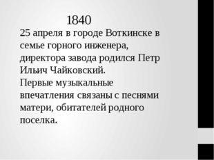 1840 25 апреля в городе Воткинске в семье горного инженера, директора завода