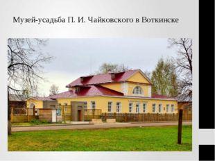 Музей-усадьба П. И. Чайковского в Воткинске