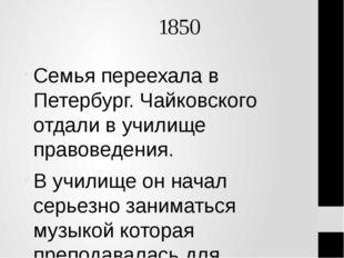 1850 Семья переехала в Петербург. Чайковского отдали в училище правоведения.