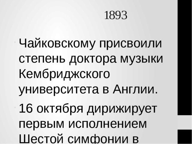 1893 Чайковскому присвоили степень доктора музыки Кембриджского университета...