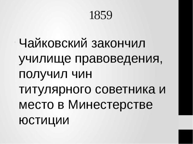 1859 Чайковский закончил училище правоведения, получил чин титулярного совет...