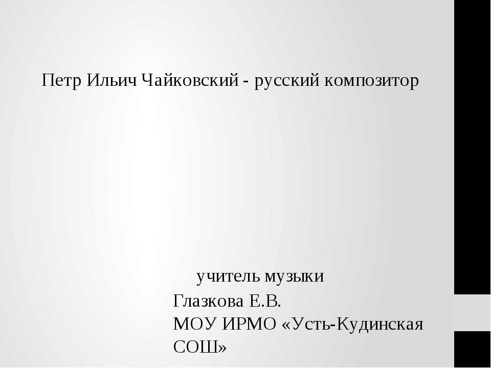 Петр Ильич Чайковский - русский композитор учитель музыки Глазкова Е.В. МОУ И...