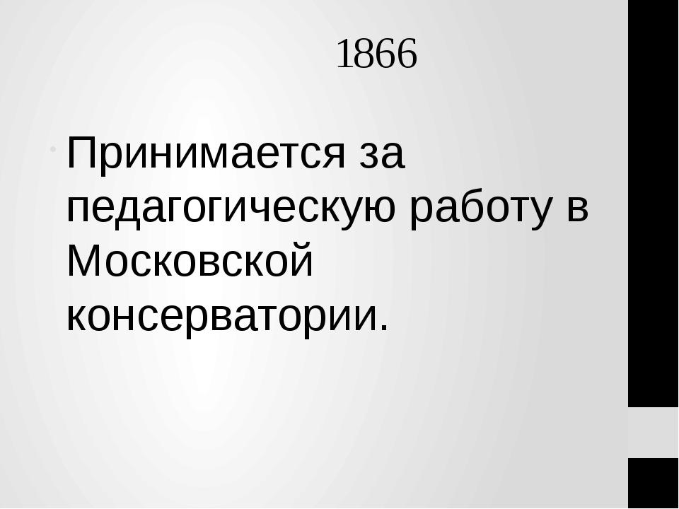 1866 Принимается за педагогическую работу в Московской консерватории.