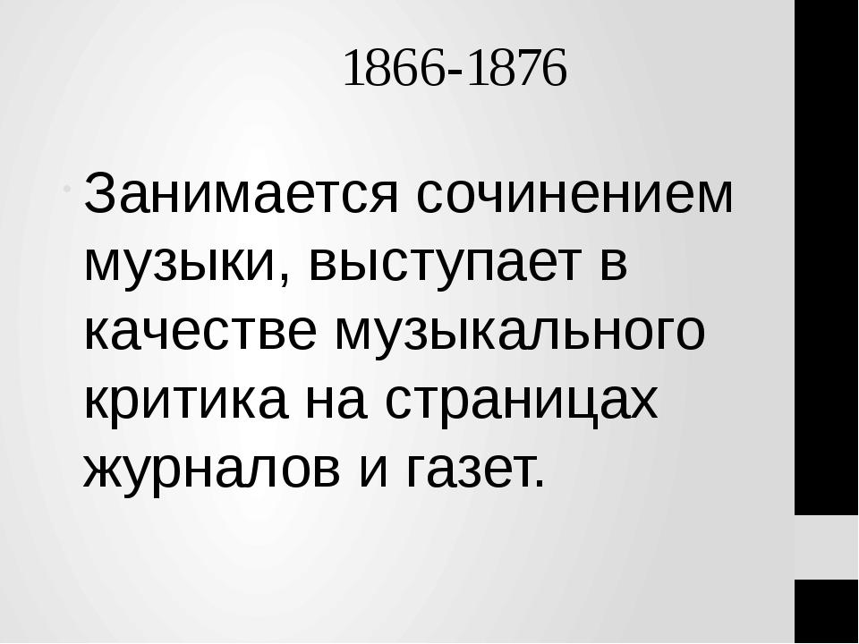 1866-1876 Занимается сочинением музыки, выступает в качестве музыкального кр...