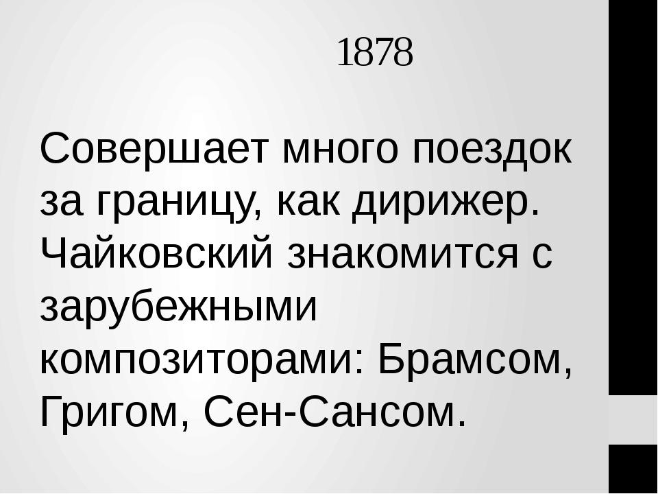 1878 Совершает много поездок за границу, как дирижер. Чайковский знакомится...