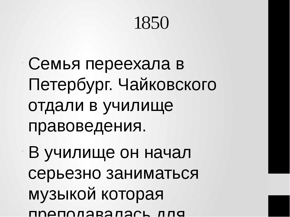 1850 Семья переехала в Петербург. Чайковского отдали в училище правоведения....