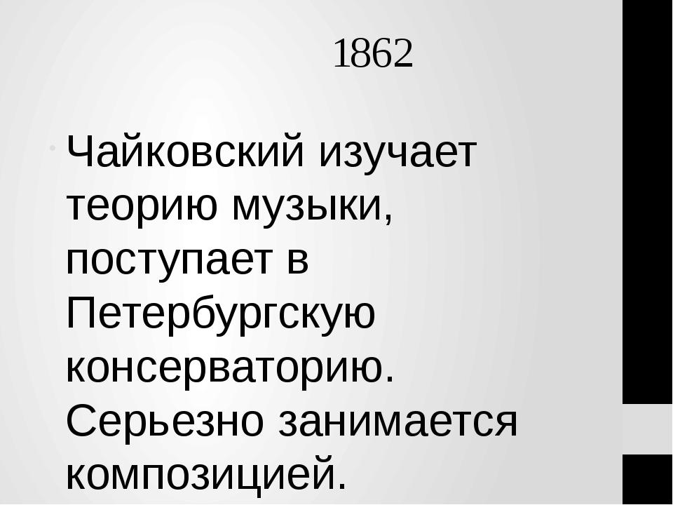 1862 Чайковский изучает теорию музыки, поступает в Петербургскую консерватор...