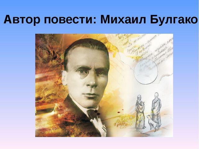 Автор повести: Михаил Булгаков
