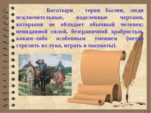 Богатыри - герои былин, люди исключительные, наделенные чертами, которыми н