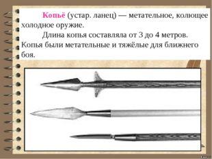 Копьё(устар. ланец) — метательное, колющее холодное оружие. Длина копья со