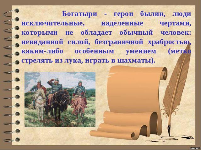 Богатыри - герои былин, люди исключительные, наделенные чертами, которыми н...