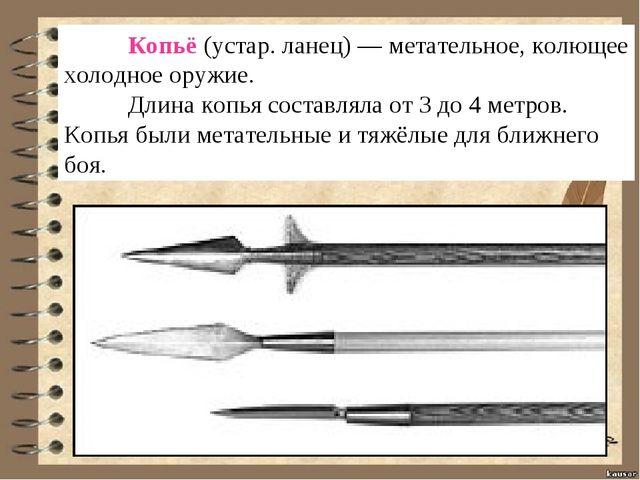 Копьё(устар. ланец) — метательное, колющее холодное оружие. Длина копья со...
